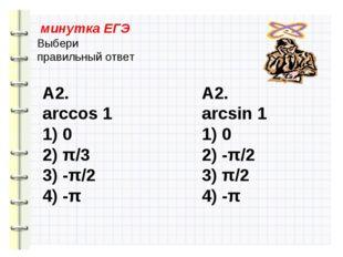 минутка ЕГЭ Выбери правильный ответ А2. arccos 1 1) 0 2) π/3 3) -π/2 4) -π А