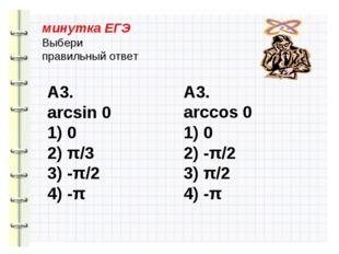 минутка ЕГЭ Выбери правильный ответ А3. arcsin 0 1) 0 2) π/3 3) -π/2 4) -π А3