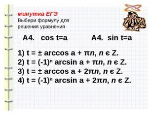 минутка ЕГЭ Выбери формулу для решения уравнения А4. cos t=a А4. sin t=a 1) t
