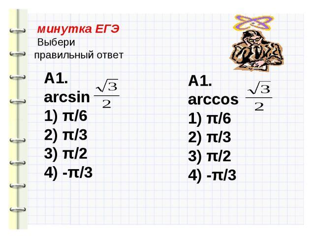 минутка ЕГЭ Выбери правильный ответ А1. arcsin 1) π/6 2) π/3 3) π/2 4) -π/3...
