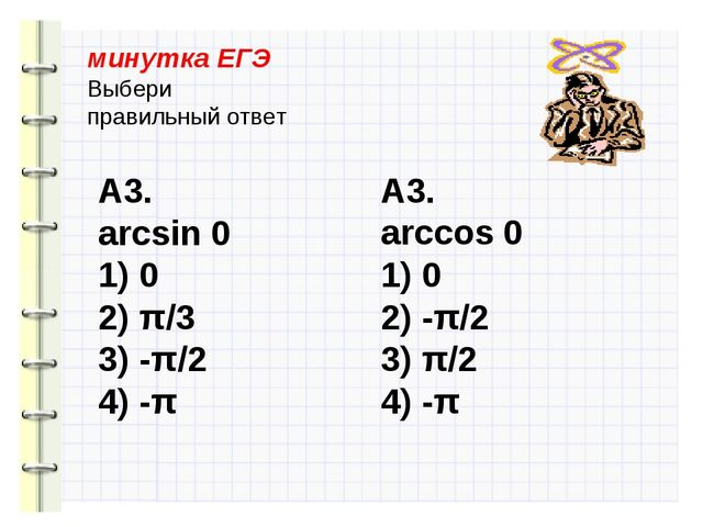 минутка ЕГЭ Выбери правильный ответ А3. arcsin 0 1) 0 2) π/3 3) -π/2 4) -π А3...