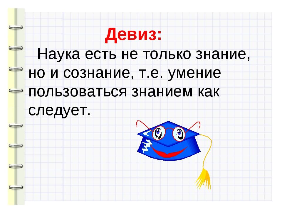 Девиз: Наука есть не только знание, но и сознание, т.е. умение пользоваться...