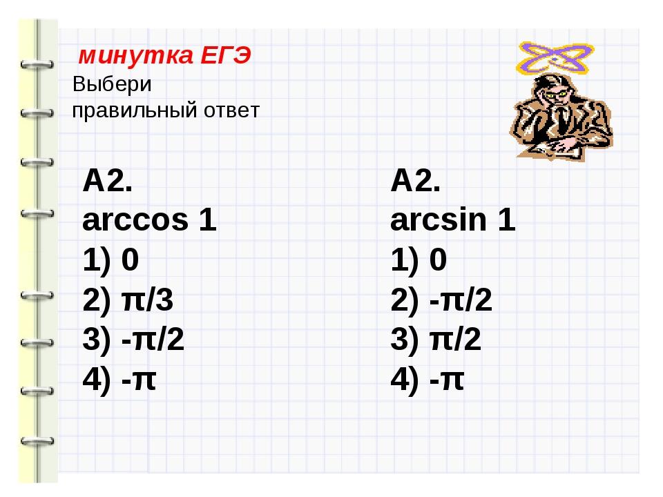 минутка ЕГЭ Выбери правильный ответ А2. arccos 1 1) 0 2) π/3 3) -π/2 4) -π А...