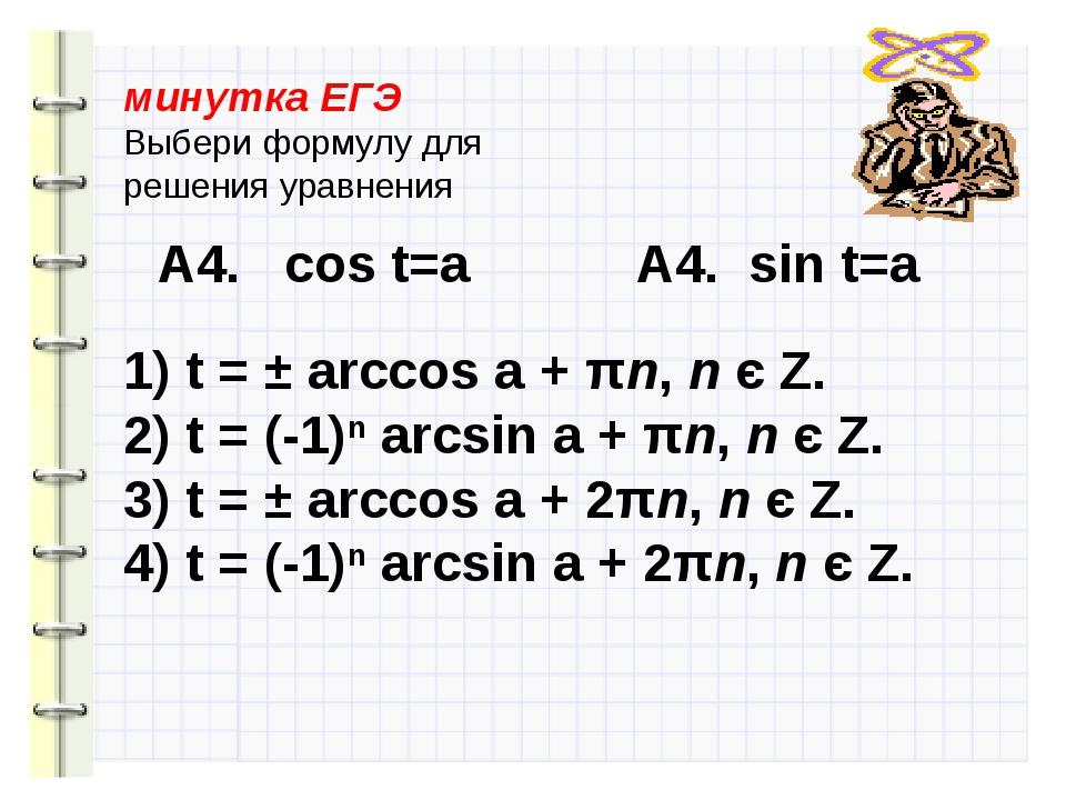 минутка ЕГЭ Выбери формулу для решения уравнения А4. cos t=a А4. sin t=a 1) t...