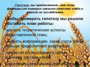Гипотеза: мы предположили ,что есть факторы,от которых зависит качество хлеба