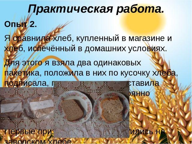 Практическая работа. Опыт 2. Я сравнила хлеб, купленный в магазине и хлеб, ис...