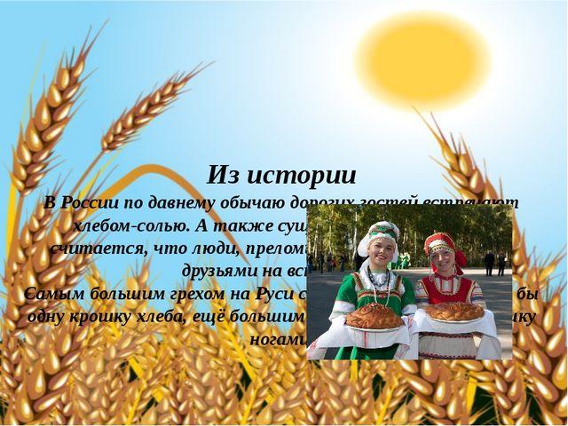 Из истории В России по давнему обычаю дорогих гостей встречают хлебом-солью....