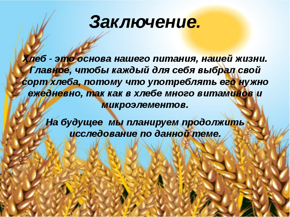 Заключение. Хлеб- это основа нашего питания, нашей жизни. Главное, чтобы каж...