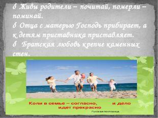 ♦ Живы родители – почитай, померли – поминай. ♦ Отца с матерью Господь прибир
