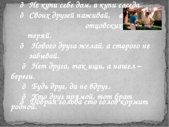 ☺ Не купи себе дом, а купи соседа. ☺ Своих друзей наживай, а отцовских не те...