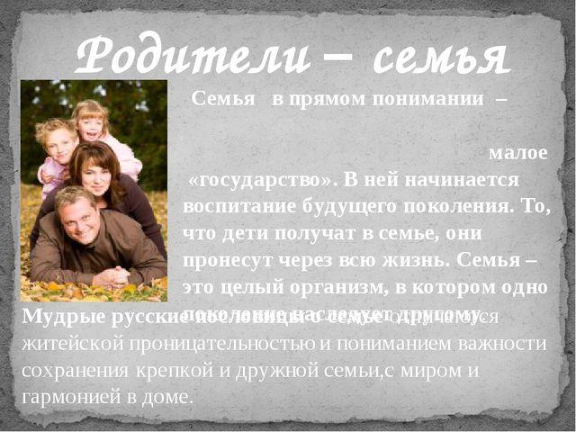 Родители – семья Семья в прямом понимании – малое «государство». В ней начин...
