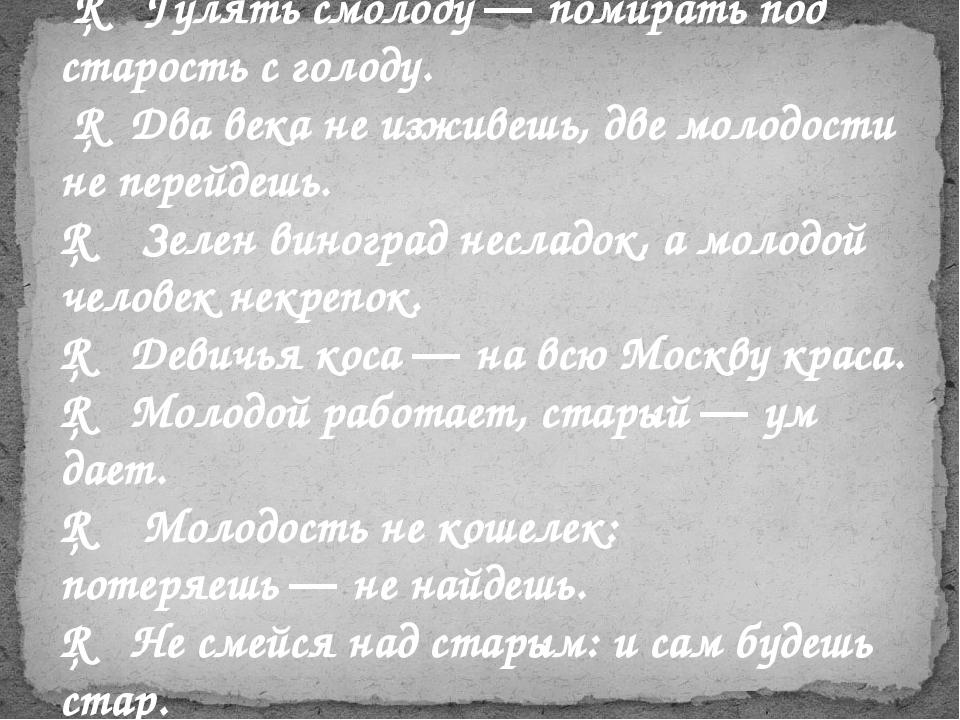 □ Гулять смолоду—помирать под старость с голоду. □ Два века не изживешь, д...
