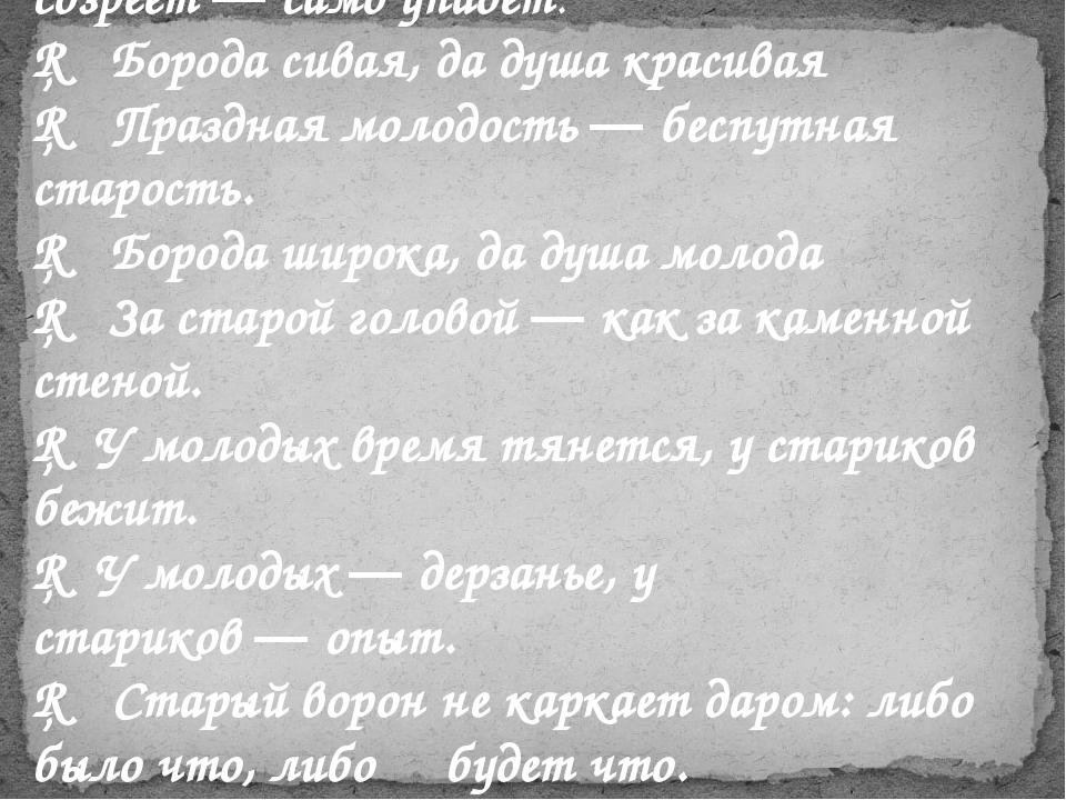 □ Не срывай яблока, пока зелено; созреет—само упадет. □ Борода сивая, да ду...