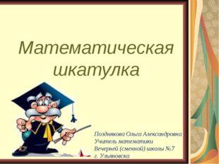Математическая шкатулка Позднякова Ольга Александровна Учитель математики Веч