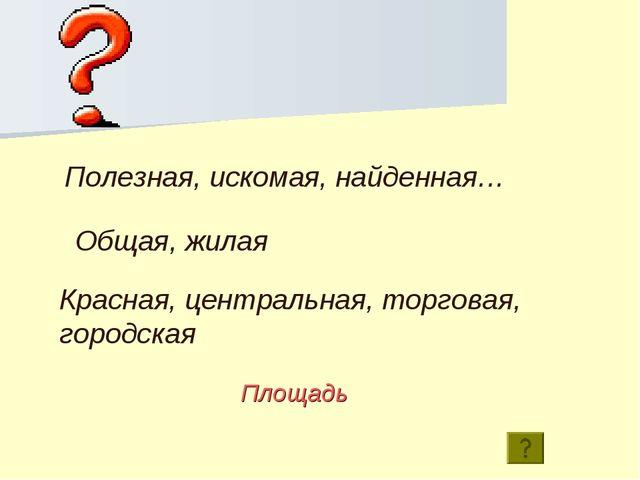 Красная, центральная, торговая, городская Полезная, искомая, найденная… Общая...