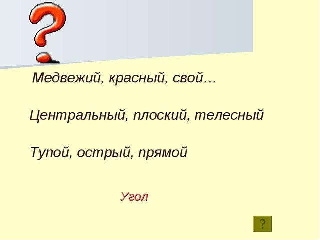 Тупой, острый, прямой Медвежий, красный, свой… Центральный, плоский, телесный...