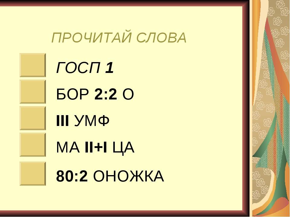 ПРОЧИТАЙ СЛОВА ГОСП 1 БОР 2:2 О III УМФ МА II+I ЦА 80:2 ОНОЖКА