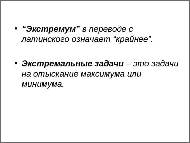 """""""Экстремум"""" в переводе с латинского означает """"крайнее"""". Экстремальные задачи..."""