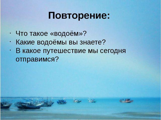 Повторение: Что такое «водоём»? Какие водоёмы вы знаете? В какое путешествие...