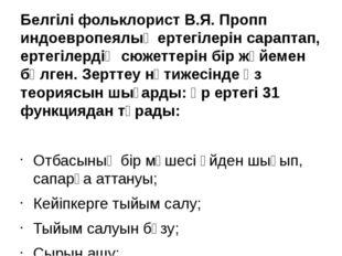 Белгілі фольклорист В.Я. Пропп индоевропеялық ертегілерін сараптап, ертегілер