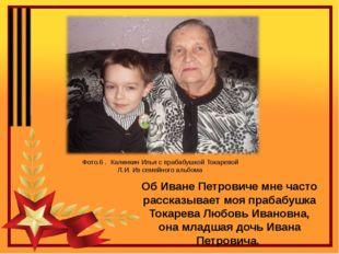 Об Иване Петровиче мне часто рассказывает моя прабабушка Токарева Любовь Иван