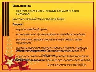 Цель проекта: написать книгу о моем прадеде Бабушкине Иване Петровиче, участн