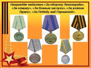 Награждён медалями «За оборону Ленинграда», «За отвагу», «За боевые заслуги»,