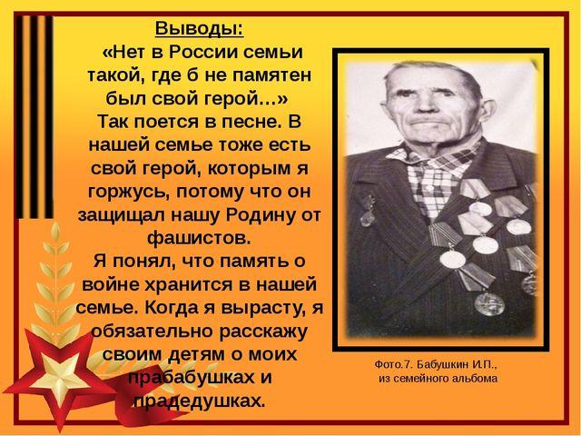 Выводы: «Нет в России семьи такой, где б не памятен был свой герой…» Так поет...