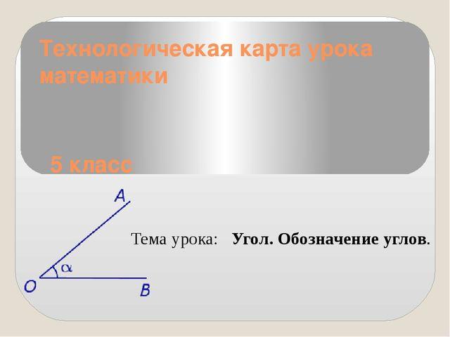 Технологическая карта урока математики 5 класс Тема урока: Угол. Обозначение...
