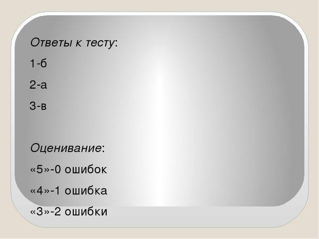 Ответы к тесту: 1-б 2-а 3-в Оценивание: «5»-0 ошибок «4»-1 ошибка «3»-2 ошибки