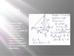 В9 Боковое ребро правильной треугольной пирамиды равно 10 и образует с плоск