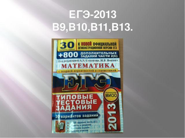 ЕГЭ-2013 В9,В10,В11,В13.