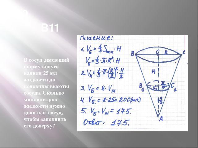 В9 В11 В сосуд ,имеющий форму конуса налили 25 мл жидкости до половины высоты...
