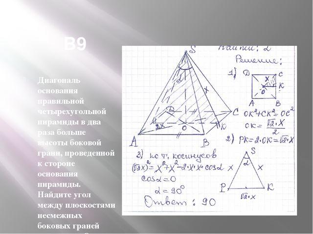 В9 Диагональ основания правильной четырехугольной пирамиды в два раза больше...