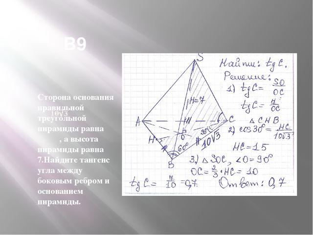 В9 Сторона основания правильной треугольной пирамиды равна , а высота пирами...