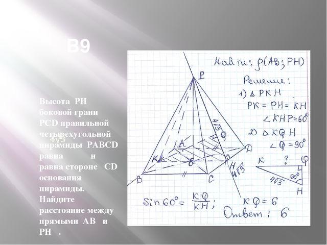 В9 Высота PH боковой грани PCD правильной четырехугольной пирамиды PABCD рав...