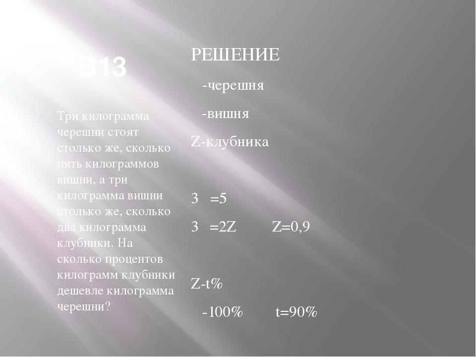 В13 Три килограмма черешни стоят столько же, сколько пять килограммов вишни,...
