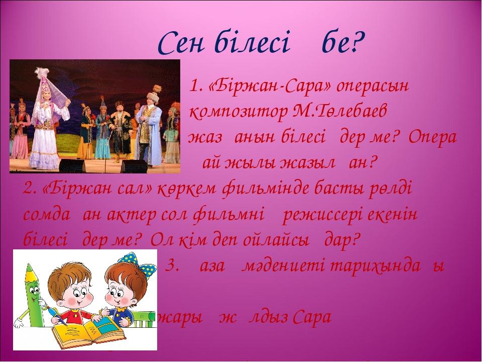Сен білесің бе? 1. «Біржан-Сара» операсын композитор М.Төлебаев жазғанын біле...