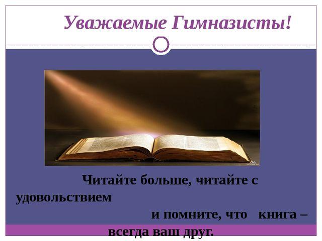 Уважаемые Гимназисты! Читайте больше, читайте с удовольствием и помните, что...