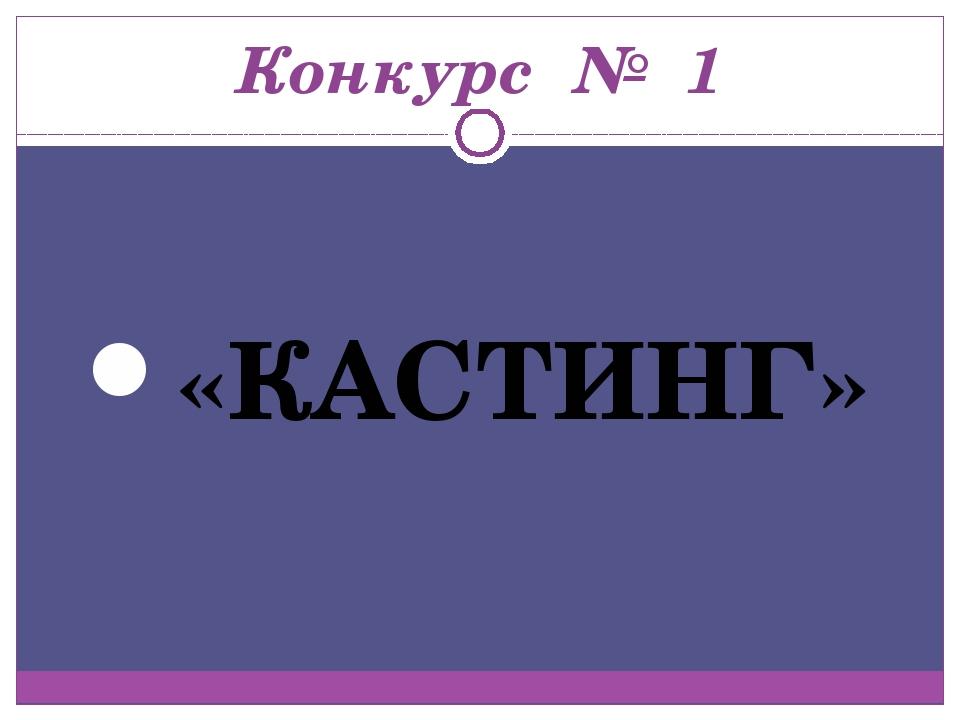 Конкурс № 1 «КАСТИНГ»