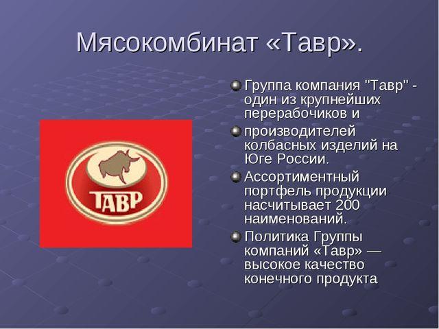 Мясокомбинат «Тавр». Группа компания ''Тавр'' - один из крупнейших перерабочи...