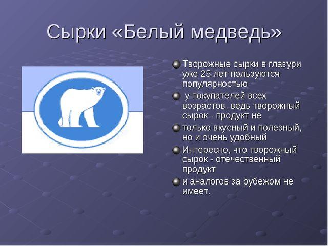 Сырки «Белый медведь» Творожные сырки в глазури уже 25 лет пользуются популяр...