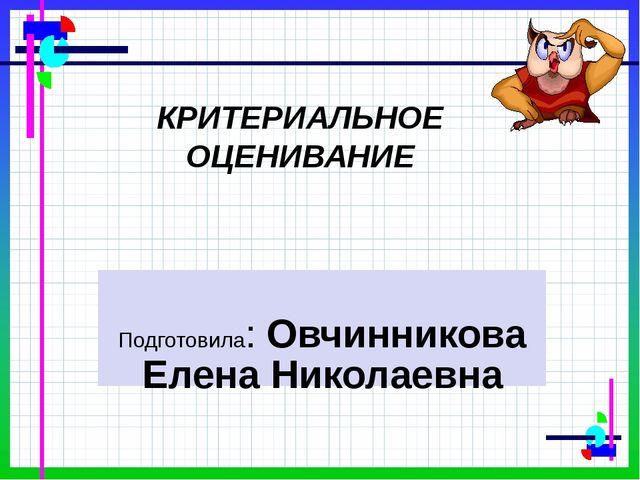 Подготовила: Овчинникова Елена Николаевна КРИТЕРИАЛЬНОЕ ОЦЕНИВАНИЕ