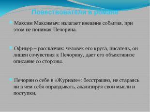 Повествователи в романе Максим Максимыч: излагает внешние события, при этом н