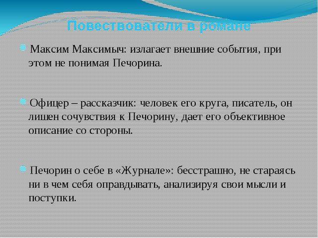Повествователи в романе Максим Максимыч: излагает внешние события, при этом н...