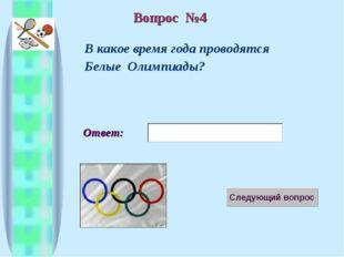 Ответ: В какое время года проводятся Белые Олимпиады? Вопрос №4