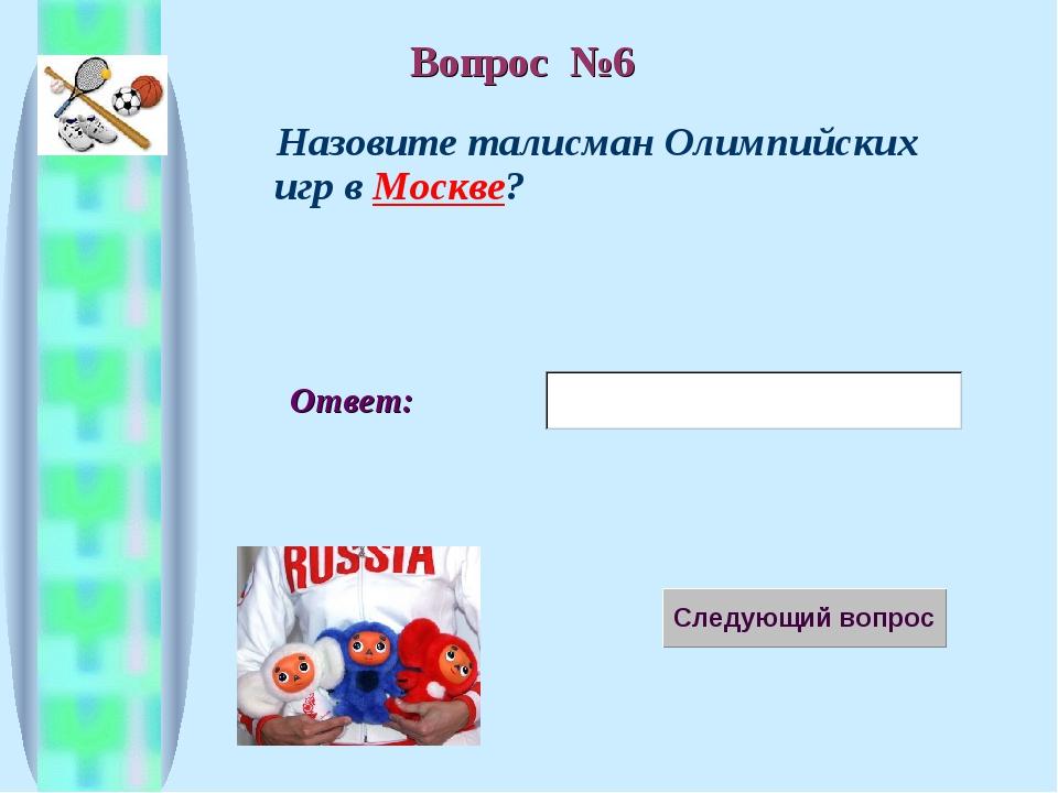 Ответ: Назовите талисман Олимпийских игр в Москве? Вопрос №6