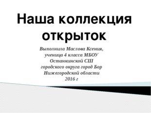Наша коллекция открыток Выполнила Маслова Ксения, ученица 4 класса МБОУ Остан