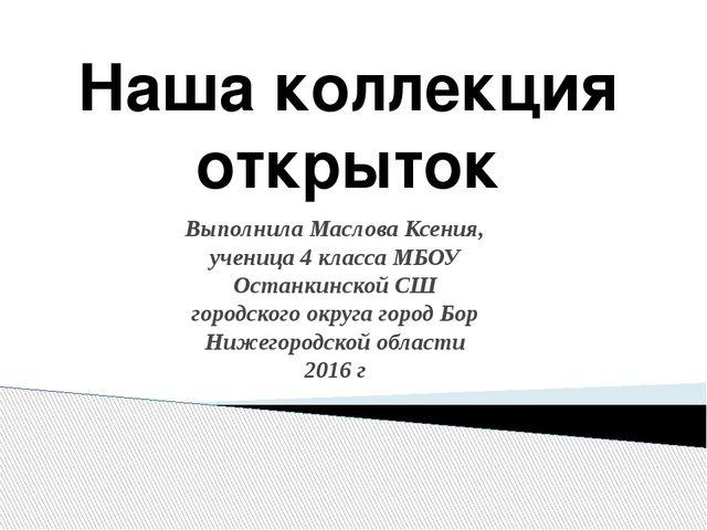 Наша коллекция открыток Выполнила Маслова Ксения, ученица 4 класса МБОУ Остан...