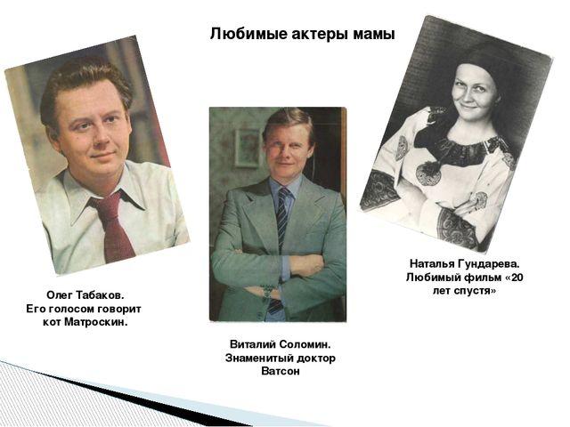Любимые актеры мамы Олег Табаков. Его голосом говорит кот Матроскин. Виталий...